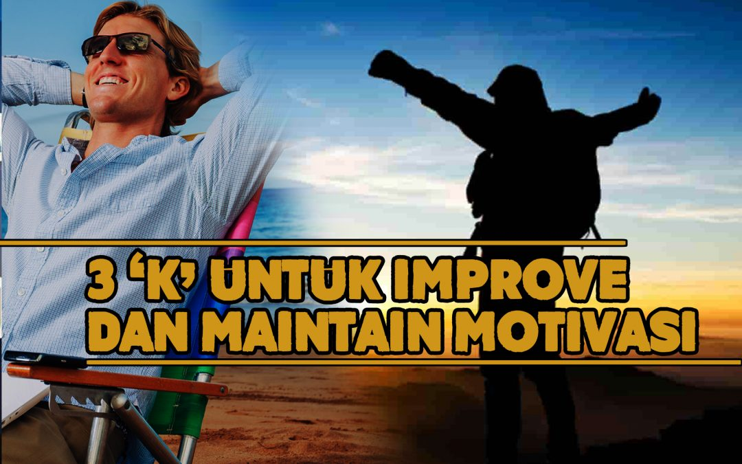 '3K' yang kita perlukan untuk 'IMPROVE' dan 'MAINTAIN' motivasi